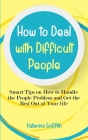 How to Deal with Difficult People: Smart Tips on How to Handle the People Problem and Get the Best Out of Your life Cover Image