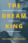 The Dream King: How the Dream of Martin Luther King, Jr. Is Being Fulfilled to Heal Racism in America Cover Image