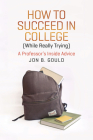 How to Succeed in College (While Really Trying): A Professor's Inside Advice (Chicago Guides to Academic Life) Cover Image