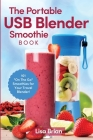 The Portable USB Blender Smoothie Book: 101 On The Go Smoothies for Your Travel Blender! Cover Image