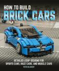 How to Build Brick Cars: Detailed Lego Designs for Sports Cars, Race Cars, and Muscle Cars Cover Image