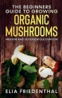 The Beginners GUIDE TO GROWING ORGANIC MUSHROOMS: Indoor and Outdoor Cultivation Cover Image