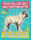 French Bulldog Dogs Make Everything Better I Was Born To Pet All The French Bulldog Dogs: Composition Notebook for Dog and Puppy Lovers Cover Image