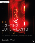 The Lighting Supervisor's Toolkit: Collaboration, Interrogation, and Innovation Toward Engineering Brilliant Lighting Designs (Focal Press Toolkit) Cover Image