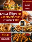 Instant Vortex Pro Air Fryer Oven Cookbook for Beginners 2021: 850+ Effortless & Delicious Instant Vortex Pro Air Fryer Oven Recipes for Quick & Easy Cover Image