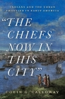 The Chiefs Now in This City: Indians and the Urban Frontier in Early America Cover Image