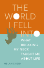 The World I Fell Into: What Breaking My Neck Taught Me about Life Cover Image