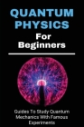 Quantum Physics For Beginners: Guides To Study Quantum Mechanics With Famous Experiments: Quantum Physics For Beginners Cover Image