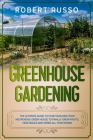 Greenhouse Gardening: The Ultimate Guide to Start Building Your Inexpensive Green House to Finally Grow Fruits, Vegetables and Herbs All Yea Cover Image