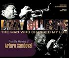 Dizzy Gillespie: The Man Who Changed My Life: From the Memoirs of Arturo Sandoval Cover Image