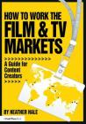 How to Work the Film & TV Markets: A Guide for Content Creators (American Film Market Presents) Cover Image