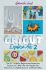 Cricut Explore Air 2: The DIY Guide for Beginners to Master the Explore Air 2 Machine with Step-by-Step Instructions, Complete Manual, and P Cover Image