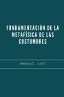 Fundamentación de la Metafísica de las Costumbres: Libro Esencial sobre Filosofía Moral - Immanuel Kant Cover Image