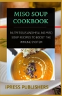 Miso Soup Cookbook: Nutritious and Healing Miso Soup Recipes to Boost the Immune System Cover Image