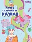 Come disegnare Kawaii: Imparare a disegnare oltre 100 disegni super carini - animali, chibi, oggetti, fiori, cibo, creature magiche e altro a Cover Image