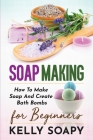 Soap Making: How To Make Soap And Create Bath Bombs For Beginners Cover Image