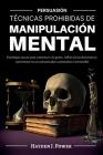 Técnicas Prohibidas de Manipulación Mental: Persuasión (3 LIBROS) Psicología oscura para convencer a la gente, influir en las decisiones y convertirse Cover Image