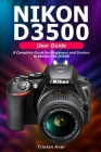 NIKON D3500 User Guide: A Complete Guide for Beginners and Seniors to Master the D3500 Cover Image