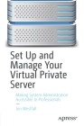 Set Up and Manage Your Virtual Private Server: Making System Administration Accessible to Professionals Cover Image