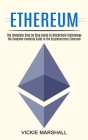 Ethereum: The Complete Investing Guide in the Cryptocurrency Ethereum (The Complete Step by Step Guide to Blockchain Technology) Cover Image