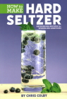 How to Make Hard Seltzer: Refreshing Recipes for Sparkling Libations Cover Image