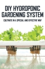 DIY Hydroponic Gardening System: Cultivate In A Special And Effective Way: How To Build A Hydroponic Garden Cover Image