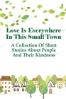 Love Is Everywhere In This Small Town: A Collection Of Short Stories About People And Their Kindness: Inspirational Stories About Giving Love Cover Image