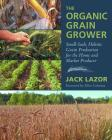 The Organic Grain Grower: Small-Scale, Holistic Grain Production for the Home and Market Producer Cover Image