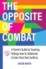 The Opposite of COMBAT: A Parents' Guide for Teaching Siblings How to Collaborate and Solve Their Own Conflicts Cover Image