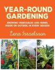 Year-Round Gardening: Growing Vegetables and Herbs, Inside or Outside, in Every Season Cover Image