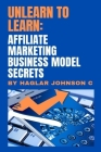 Unlearn to Learn: Affiliate marketing business model secrets Cover Image