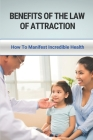 Benefits Of The Law Of Attraction: How To Manifest Incredible Health: How To Apply The Law Of Attraction Cover Image