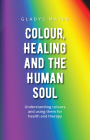 Colour, Healing, and the Human Soul: Understanding Colours and Using Them for Health and Therapy Cover Image