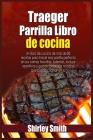 Traeger Parrilla Libro de cocina: Un libro de cocina de más de 80 recetas para hacer esa parrilla perfecta en sus carnes favoritas. Además Cover Image