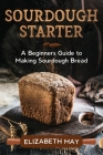 Sourdough Starter: A Beginners Guide to Making Sourdough Bread Cover Image