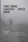 True Crime Fanatics - Trivia book: 500 Mind Blowing Facts & Details About Serial Killer: Facts About Crime, Crime Statistics Cover Image
