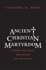 Ancient Christian Martyrdom: Diverse Practices, Theologies, and Traditions (The Anchor Yale Bible Reference Library) Cover Image