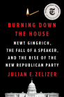 Burning Down the House: Newt Gingrich, the Fall of a Speaker, and the Rise of the New Republican Party Cover Image