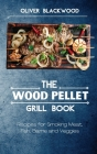 The Wood Pellet Grill Book: Recipes for Smoking Meat, Fish, Game and Veggies Cover Image