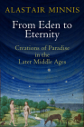 From Eden to Eternity: Creations of Paradise in the Later Middle Ages Cover Image