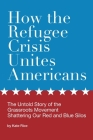 How the Refugee Crisis Unites Americans: The Untold Story of the Grassroots Movement Shattering Our Red and Blue Silos Cover Image