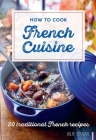 How to Cook French Cuisine: 50 Traditional Recipes Cover Image