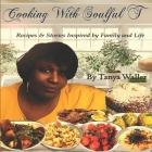 Cooking With Soulful T: Recipes & Stories Inspired by Family and Life Cover Image