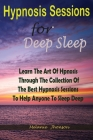 Hypnosis sessions for deep sleep: Learn The Art Of Hpnosis Through The Collection Of The Best Hypnosis Sessions To Help Anyone To Sleep Deep Cover Image