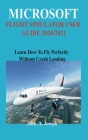 Microsoft Flight Simulator User Guide 2020/2021: Learn How To Fly Perfectly Without Crash Landing Cover Image