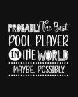 Probably the Best Pool Player In the World. Maybe. Possibly.: Pool Gift for People Who Love to Play Pool - Funny Saying with Black and White Cover Des Cover Image