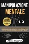 Manipolazione Mentale: La Guida Esclusiva che Rivela le 6 Segrete Armi di Persuasione per In-fluenzare e Convincere gli altri con una Comunic Cover Image