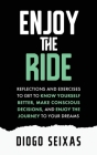 Enjoy the Ride: Reflections and exercises to get to know yourself better, make conscious decisions, and enjoy the journey to your drea Cover Image