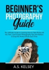 Beginner's Photography Guide: The Ultimate Guide to Learning How to Take Photos All the Time, Learn Expert Photography Tips and Pointers to Snap the Cover Image