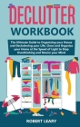 Declutter Workbook: The Ultimate Guide to Organizing your House and Decluttering your Life, Clean and Organize your Home at the Speed of L Cover Image